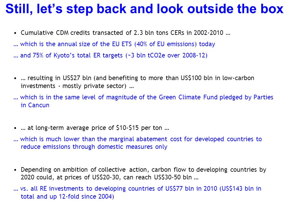 Still, lets step back and look outside the box Cumulative CDM credits transacted of 2.3 bln tons CERs in 2002-2010 … … which is the annual size of the EU ETS (40% of EU emissions) today … and 75% of Kyotos total ER targets (~3 bln tCO2e over 2008-12) … resulting in US$27 bln (and benefiting to more than US$100 bln in low-carbon investments - mostly private sector) … … which is in the same level of magnitude of the Green Climate Fund pledged by Parties in Cancun … at long-term average price of $10-$15 per ton … … which is much lower than the marginal abatement cost for developed countries to reduce emissions through domestic measures only Depending on ambition of collective action, carbon flow to developing countries by 2020 could, at prices of US$20-30, can reach US$30-50 bln … … vs.