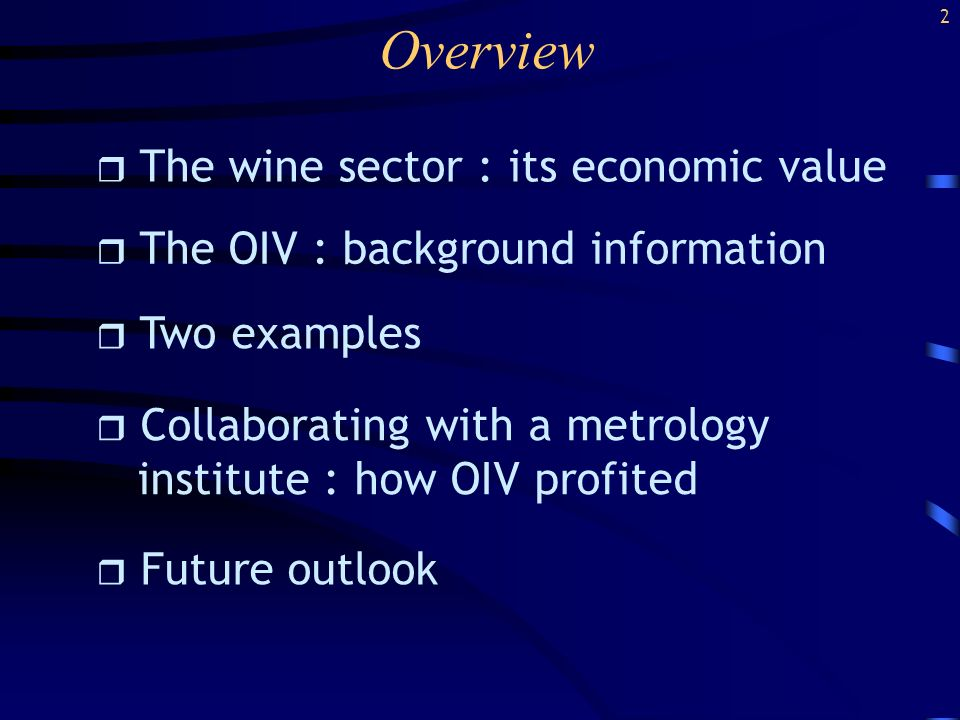Overview r The wine sector : its economic value r The OIV : background information r Two examples r Collaborating with a metrology institute : how OIV profited r Future outlook 2