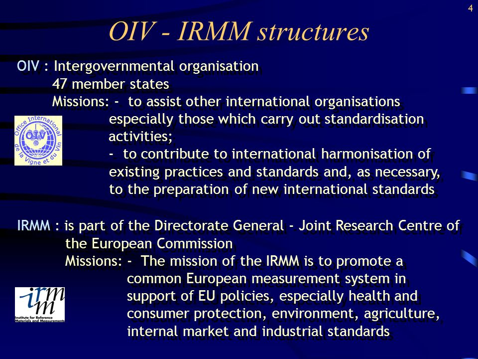 OIV - IRMM structures OIV : Intergovernmental organisation 47 member states Missions: - to assist other international organisations especially those which carry out standardisation activities; - to contribute to international harmonisation of existing practices and standards and, as necessary, to the preparation of new international standards OIV : Intergovernmental organisation 47 member states Missions: - to assist other international organisations especially those which carry out standardisation activities; - to contribute to international harmonisation of existing practices and standards and, as necessary, to the preparation of new international standards IRMM : is part of the Directorate General - Joint Research Centre of the European Commission Missions: - The mission of the IRMM is to promote a common European measurement system in support of EU policies, especially health and consumer protection, environment, agriculture, internal market and industrial standards IRMM : is part of the Directorate General - Joint Research Centre of the European Commission Missions: - The mission of the IRMM is to promote a common European measurement system in support of EU policies, especially health and consumer protection, environment, agriculture, internal market and industrial standards 4