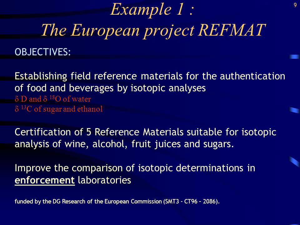 Example 1 : The European project REFMAT OBJECTIVES: Establishing field reference materials for the authentication of food and beverages by isotopic analyses D and 18 O of water 13 C of sugar and ethanol Certification of 5 Reference Materials suitable for isotopic analysis of wine, alcohol, fruit juices and sugars.