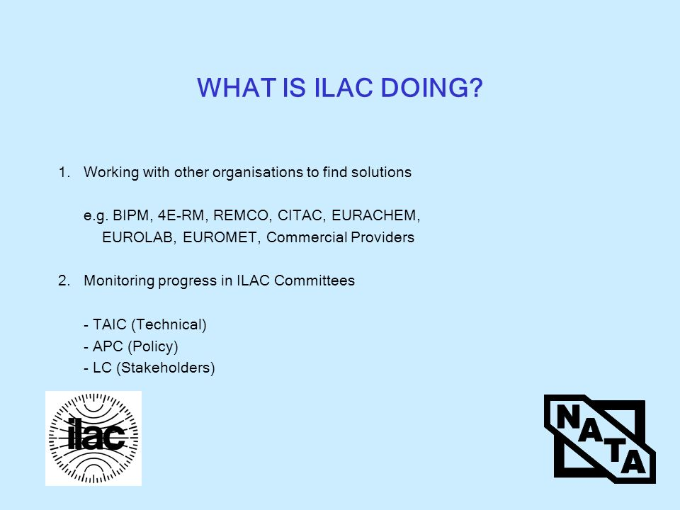 WHAT IS ILAC DOING. 1.Working with other organisations to find solutions e.g.