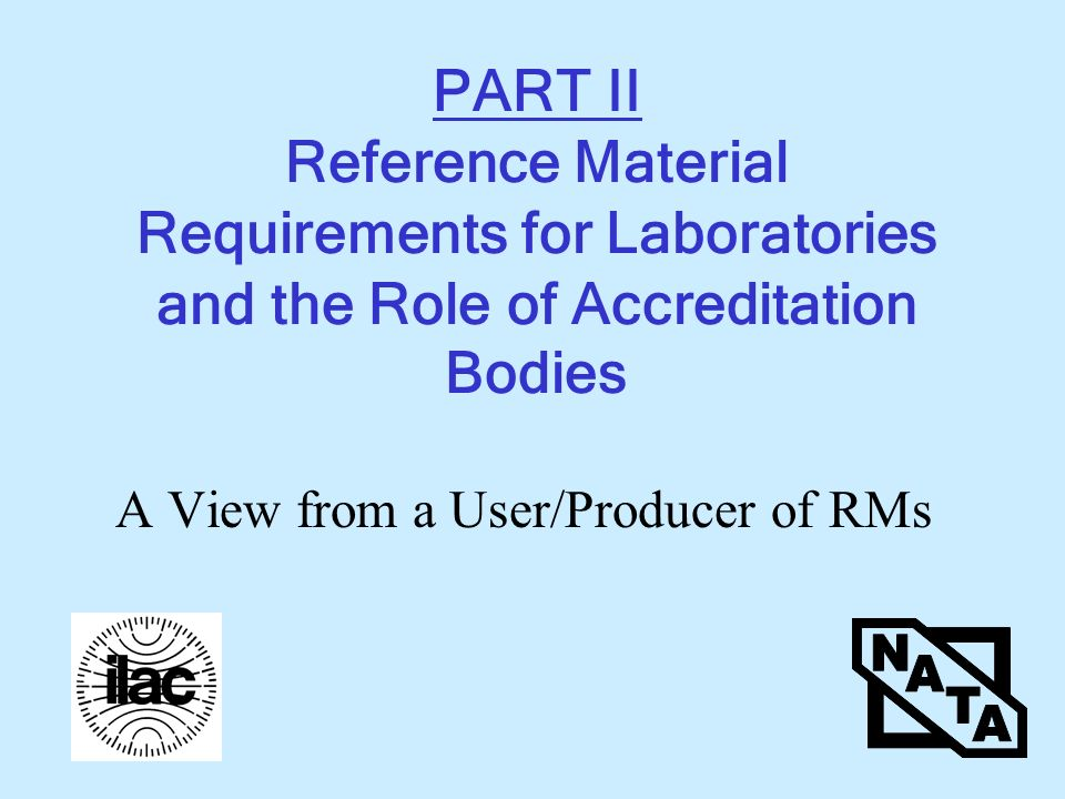 PART II Reference Material Requirements for Laboratories and the Role of Accreditation Bodies A View from a User/Producer of RMs