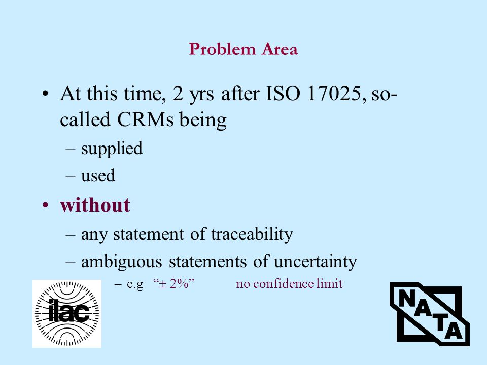 Problem Area At this time, 2 yrs after ISO 17025, so- called CRMs being –supplied –used without –any statement of traceability –ambiguous statements of uncertainty –e.g ± 2%no confidence limit