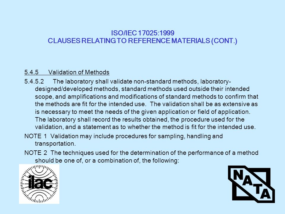ISO/IEC 17025:1999 CLAUSES RELATING TO REFERENCE MATERIALS (CONT.) Validation of Methods The laboratory shall validate non-standard methods, laboratory- designed/developed methods, standard methods used outside their intended scope, and amplifications and modifications of standard methods to confirm that the methods are fit for the intended use.