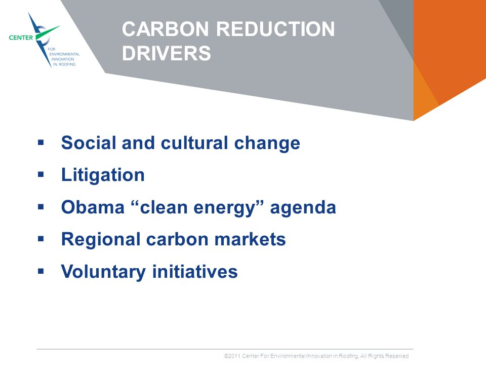 ©2011 Center For Environmental Innovation in Roofing, All Rights Reserved Social and cultural change Litigation Obama clean energy agenda Regional carbon markets Voluntary initiatives CARBON REDUCTION DRIVERS