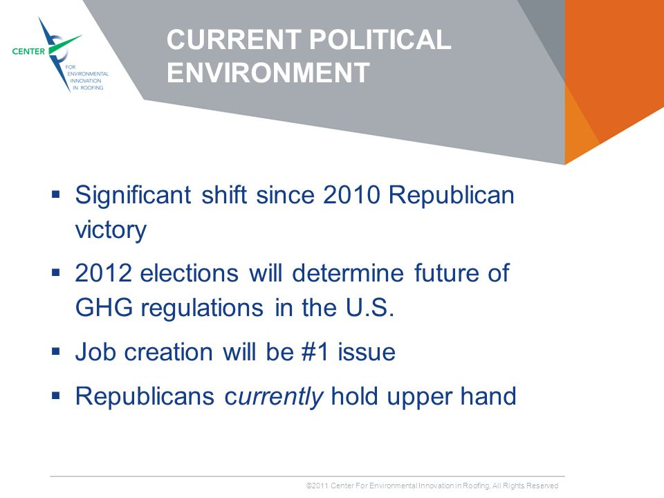 ©2011 Center For Environmental Innovation in Roofing, All Rights Reserved Significant shift since 2010 Republican victory 2012 elections will determine future of GHG regulations in the U.S.