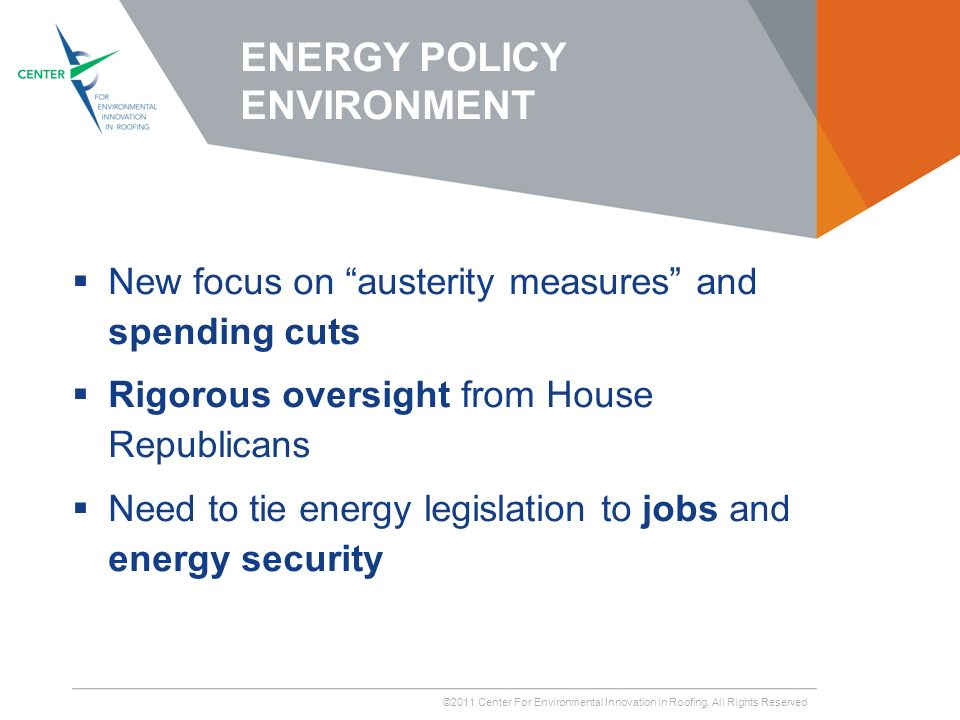 ©2011 Center For Environmental Innovation in Roofing, All Rights Reserved New focus on austerity measures and spending cuts Rigorous oversight from House Republicans Need to tie energy legislation to jobs and energy security ENERGY POLICY ENVIRONMENT