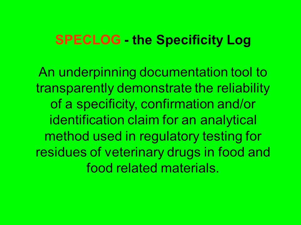SPECLOG - the Specificity Log An underpinning documentation tool to transparently demonstrate the reliability of a specificity, confirmation and/or identification claim for an analytical method used in regulatory testing for residues of veterinary drugs in food and food related materials.