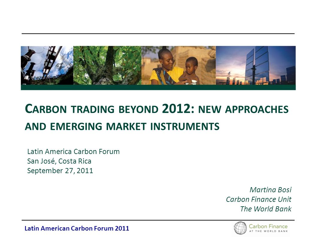 Latin American Carbon Forum 2011 C ARBON TRADING BEYOND 2012: NEW APPROACHES AND EMERGING MARKET INSTRUMENTS Latin America Carbon Forum San José, Cost