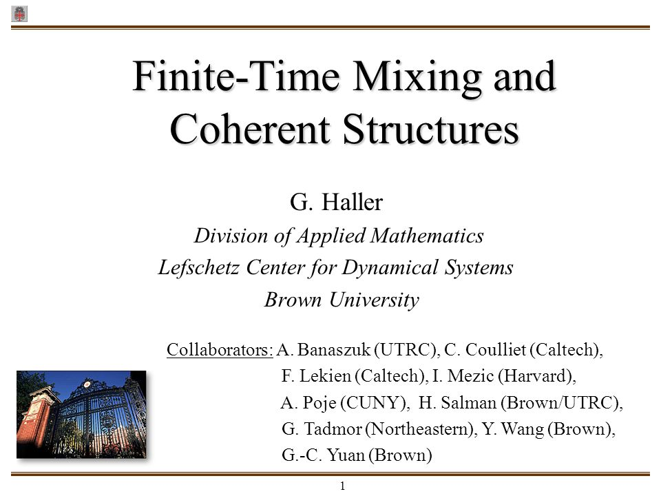 1 G. Haller Division of Applied Mathematics Lefschetz Center for Dynamical Systems Brown University Finite-Time Mixing and Coherent Structures Collabo