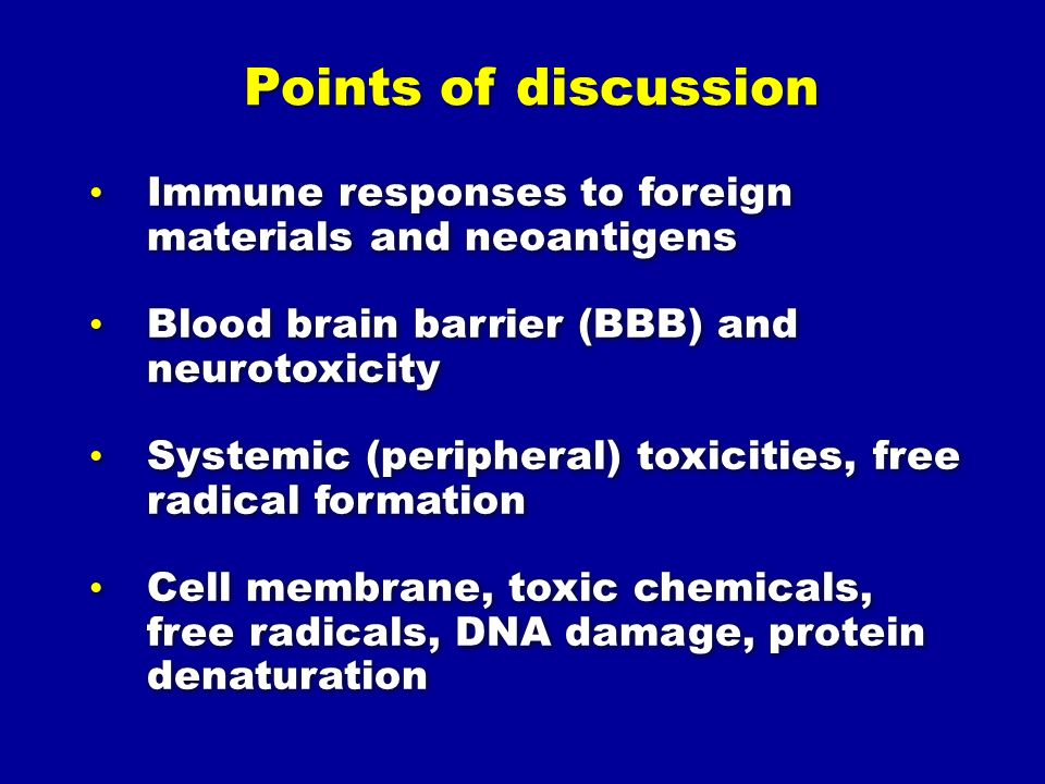 Points of discussion Immune responses to foreign materials and neoantigens Blood brain barrier (BBB) and neurotoxicity Systemic (peripheral) toxicities, free radical formation Cell membrane, toxic chemicals, free radicals, DNA damage, protein denaturation Immune responses to foreign materials and neoantigens Blood brain barrier (BBB) and neurotoxicity Systemic (peripheral) toxicities, free radical formation Cell membrane, toxic chemicals, free radicals, DNA damage, protein denaturation