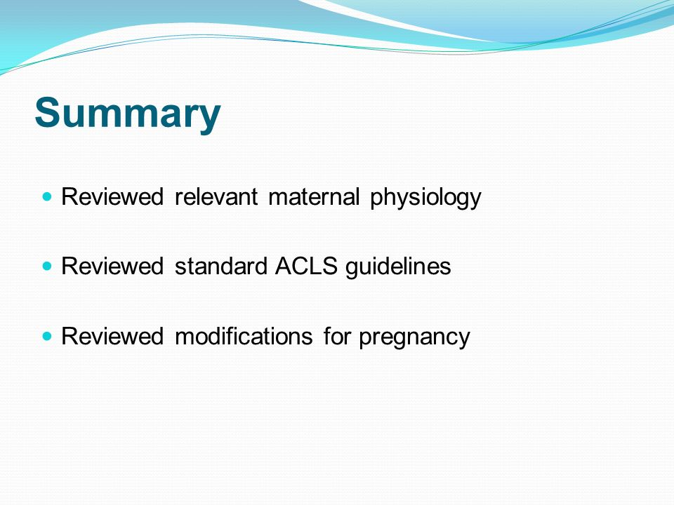Summary Reviewed relevant maternal physiology Reviewed standard ACLS guidelines Reviewed modifications for pregnancy