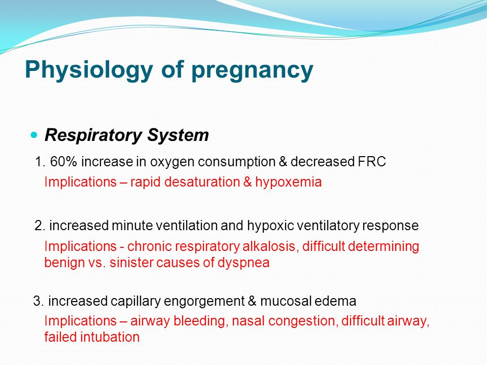 Physiology of pregnancy Respiratory System 1. 60% increase in oxygen consumption & decreased FRC Implications – rapid desaturation & hypoxemia 2. incr