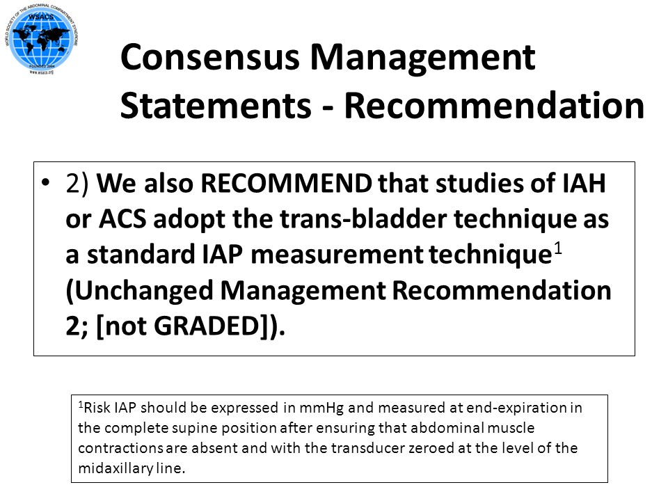Consensus Management Statements - Recommendation 2) We also RECOMMEND that studies of IAH or ACS adopt the trans-bladder technique as a standard IAP m