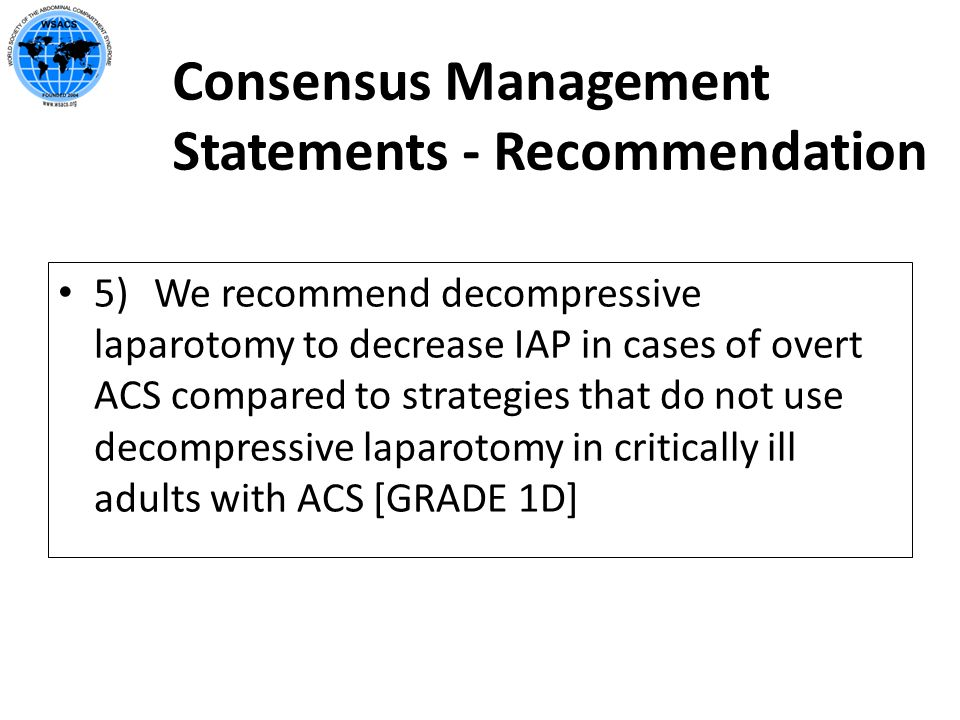Consensus Management Statements - Recommendation 5) We recommend decompressive laparotomy to decrease IAP in cases of overt ACS compared to strategies