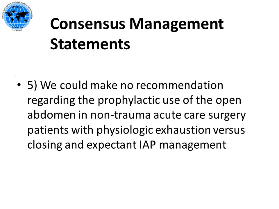 Consensus Management Statements 5) We could make no recommendation regarding the prophylactic use of the open abdomen in non-trauma acute care surgery