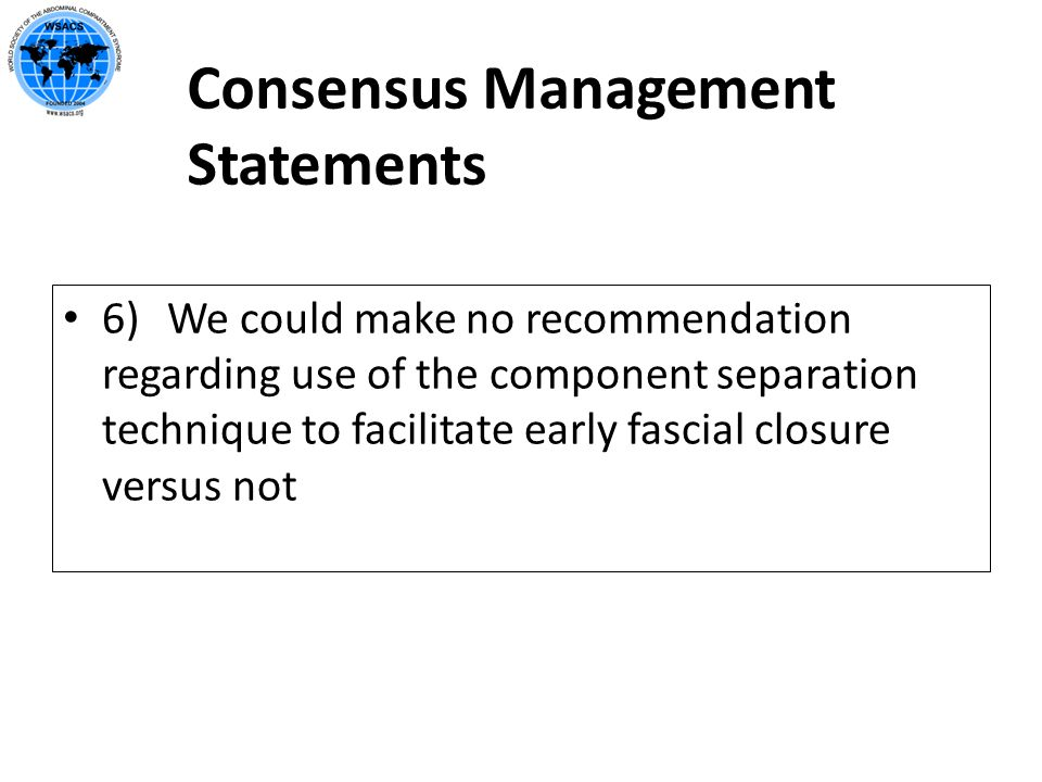 Consensus Management Statements 6) We could make no recommendation regarding use of the component separation technique to facilitate early fascial clo