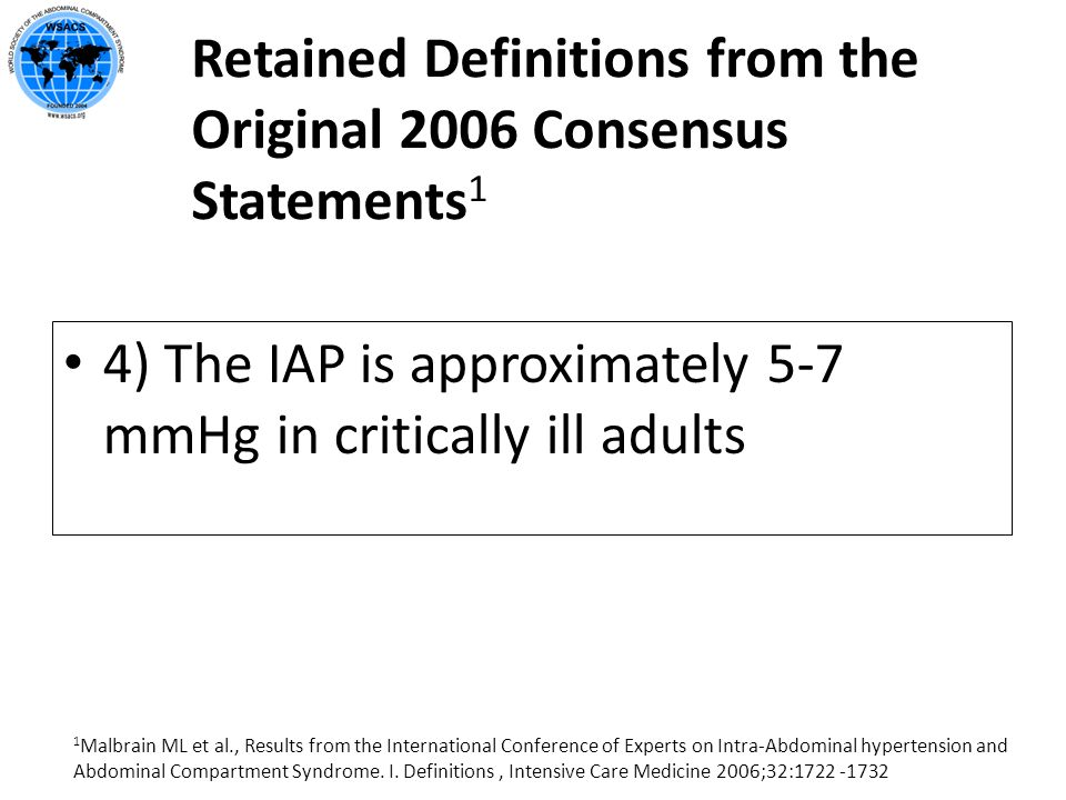 Retained Definitions from the Original 2006 Consensus Statements 1 4) The IAP is approximately 5-7 mmHg in critically ill adults 1 Malbrain ML et al.,