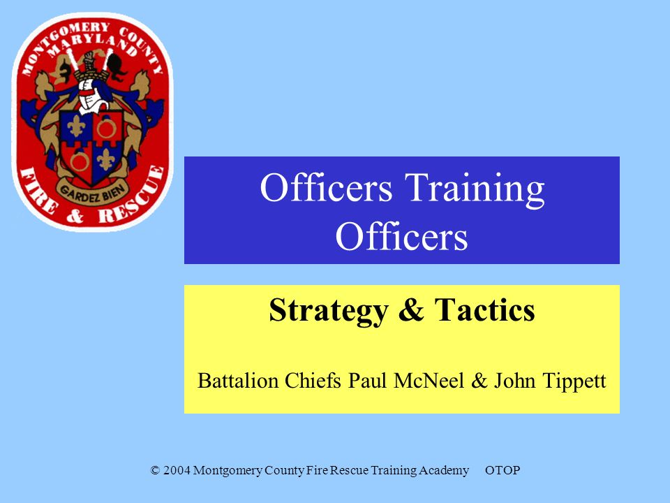 © 2004 Montgomery County Fire Rescue Training AcademyOTOP Officers Training Officers Strategy & Tactics Battalion Chiefs Paul McNeel & John Tippett
