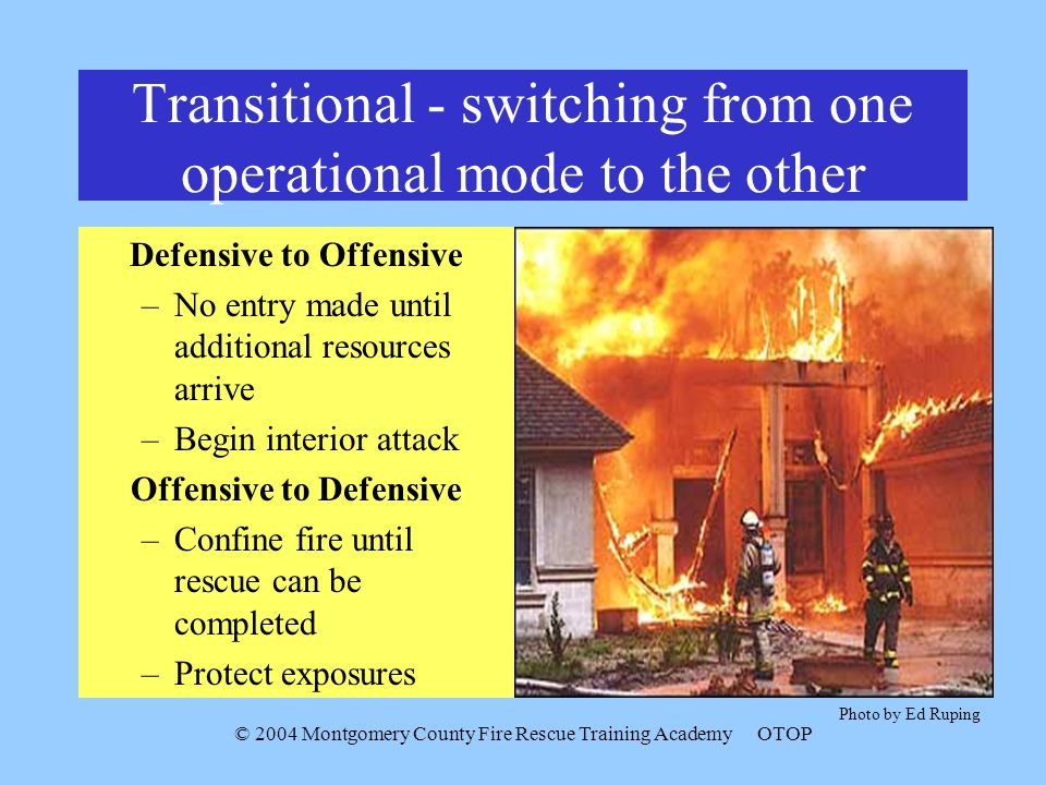 © 2004 Montgomery County Fire Rescue Training AcademyOTOP Transitional - switching from one operational mode to the other Defensive to Offensive –No entry made until additional resources arrive –Begin interior attack Offensive to Defensive –Confine fire until rescue can be completed –Protect exposures Photo by Ed Ruping