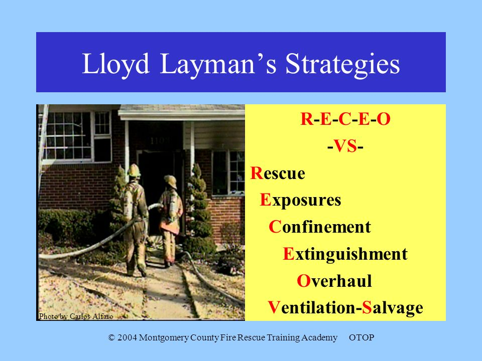 © 2004 Montgomery County Fire Rescue Training AcademyOTOP Lloyd Laymans Strategies R-E-C-E-O -VS- Rescue Exposures Confinement Extinguishment Overhaul Ventilation-Salvage Photo by Carlos Alfaro