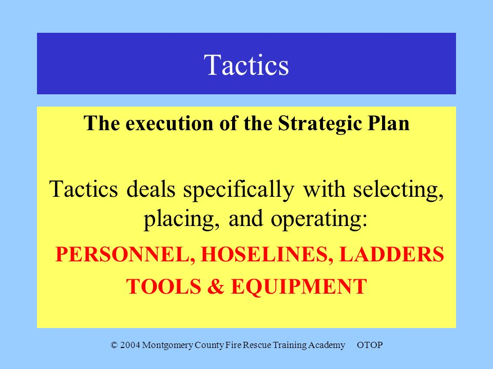 © 2004 Montgomery County Fire Rescue Training AcademyOTOP Tactics The execution of the Strategic Plan Tactics deals specifically with selecting, placi