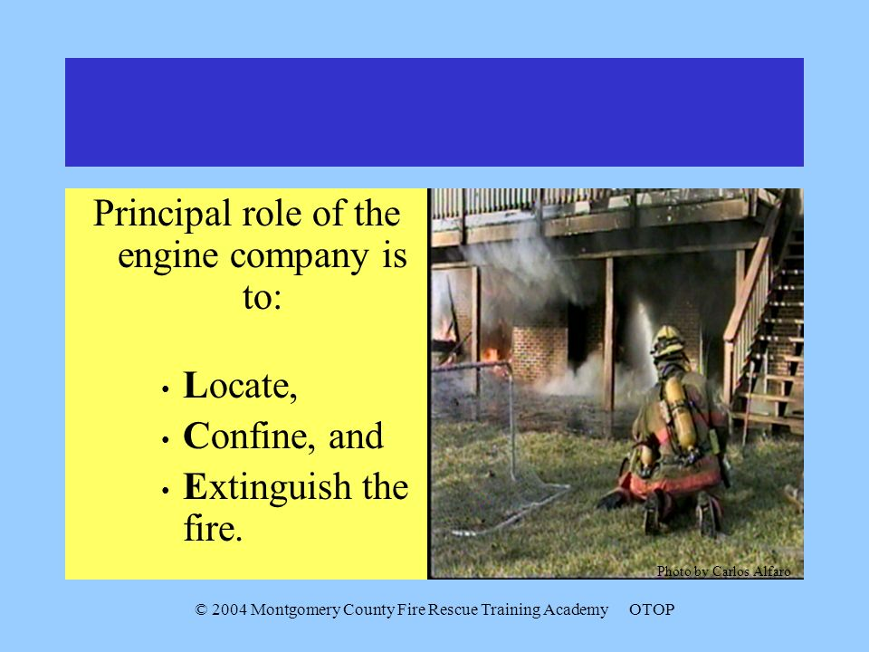 © 2004 Montgomery County Fire Rescue Training AcademyOTOP Principal role of the engine company is to: Locate, Confine, and Extinguish the fire.