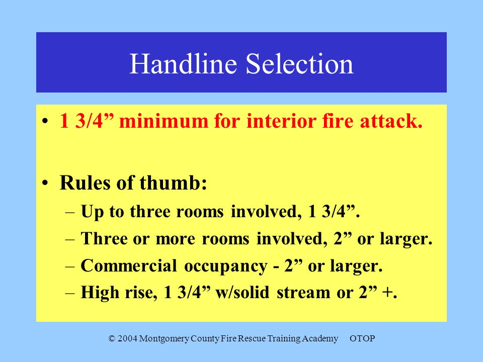 © 2004 Montgomery County Fire Rescue Training AcademyOTOP Handline Selection 1 3/4 minimum for interior fire attack. Rules of thumb: –Up to three room
