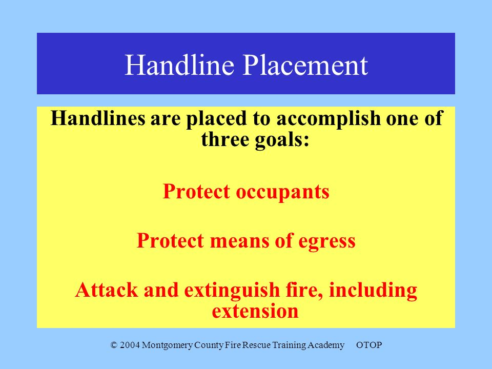 © 2004 Montgomery County Fire Rescue Training AcademyOTOP Handline Placement Handlines are placed to accomplish one of three goals: Protect occupants