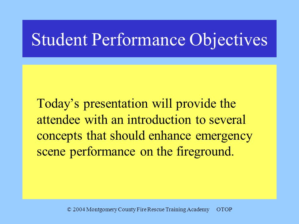 © 2004 Montgomery County Fire Rescue Training AcademyOTOP Student Performance Objectives Todays presentation will provide the attendee with an introduction to several concepts that should enhance emergency scene performance on the fireground.