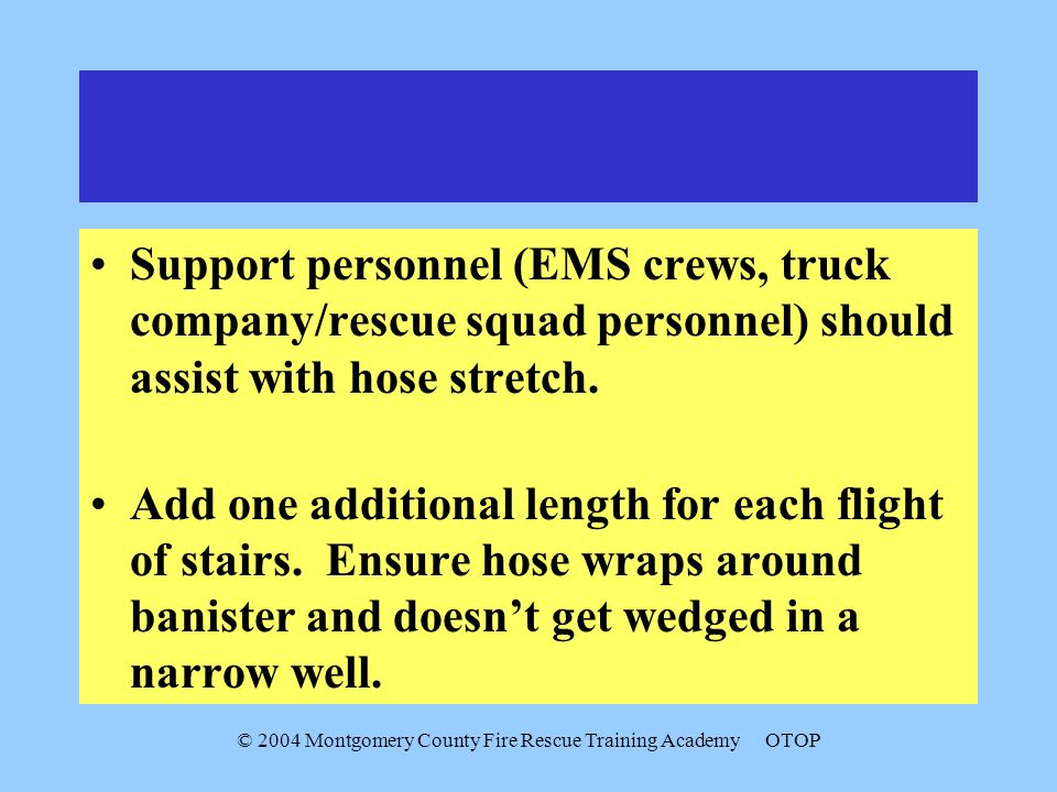 © 2004 Montgomery County Fire Rescue Training AcademyOTOP Support personnel (EMS crews, truck company/rescue squad personnel) should assist with hose stretch.