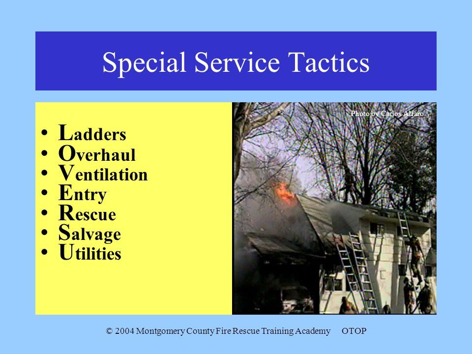 © 2004 Montgomery County Fire Rescue Training AcademyOTOP Special Service Tactics L adders O verhaul V entilation E ntry R escue S alvage U tilities P