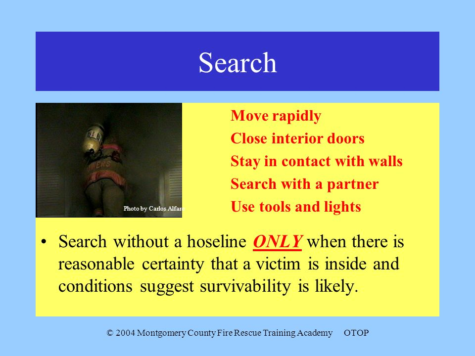 © 2004 Montgomery County Fire Rescue Training AcademyOTOP Search Move rapidly Close interior doors Stay in contact with walls Search with a partner Use tools and lights Search without a hoseline ONLY when there is reasonable certainty that a victim is inside and conditions suggest survivability is likely.