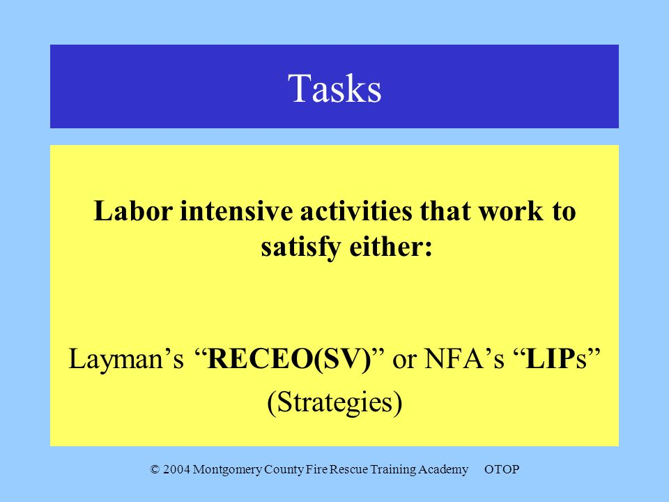 © 2004 Montgomery County Fire Rescue Training AcademyOTOP Tasks Labor intensive activities that work to satisfy either: Laymans RECEO(SV) or NFAs LIPs (Strategies)