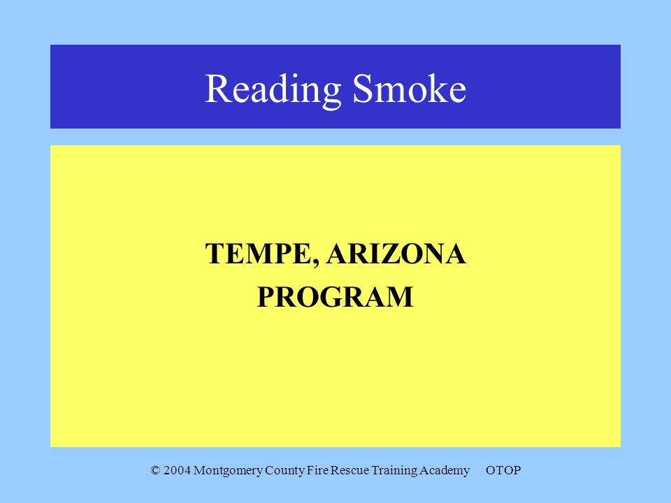 © 2004 Montgomery County Fire Rescue Training AcademyOTOP Reading Smoke TEMPE, ARIZONA PROGRAM