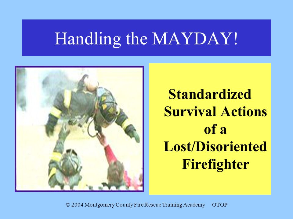 © 2004 Montgomery County Fire Rescue Training AcademyOTOP Handling the MAYDAY.