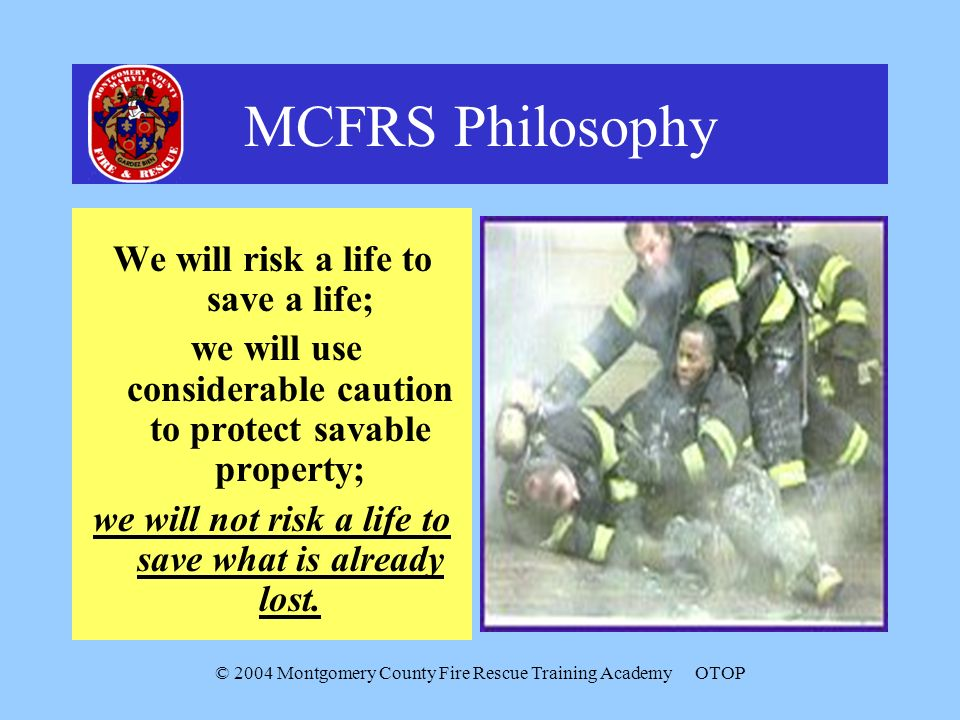 © 2004 Montgomery County Fire Rescue Training AcademyOTOP MCFRS Philosophy We will risk a life to save a life; we will use considerable caution to protect savable property; we will not risk a life to save what is already lost.