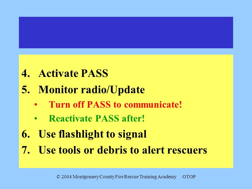 © 2004 Montgomery County Fire Rescue Training AcademyOTOP 4.Activate PASS 5.Monitor radio/Update Turn off PASS to communicate.
