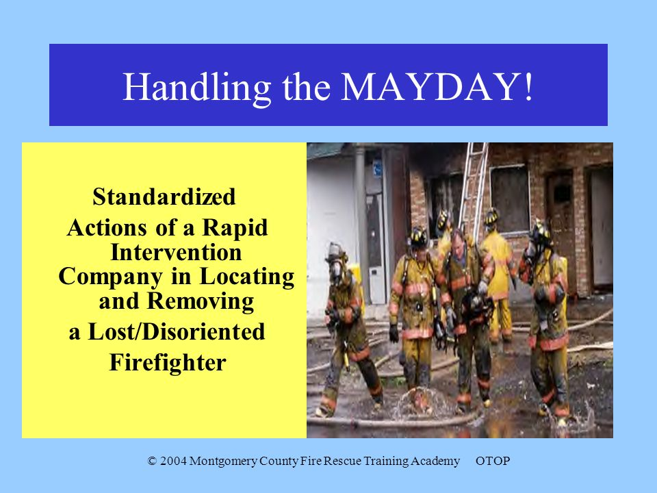 © 2004 Montgomery County Fire Rescue Training AcademyOTOP Handling the MAYDAY! Standardized Actions of a Rapid Intervention Company in Locating and Re