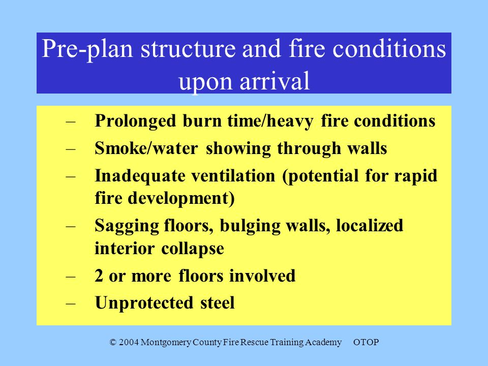 © 2004 Montgomery County Fire Rescue Training AcademyOTOP Pre-plan structure and fire conditions upon arrival –Prolonged burn time/heavy fire conditions –Smoke/water showing through walls –Inadequate ventilation (potential for rapid fire development) –Sagging floors, bulging walls, localized interior collapse –2 or more floors involved –Unprotected steel