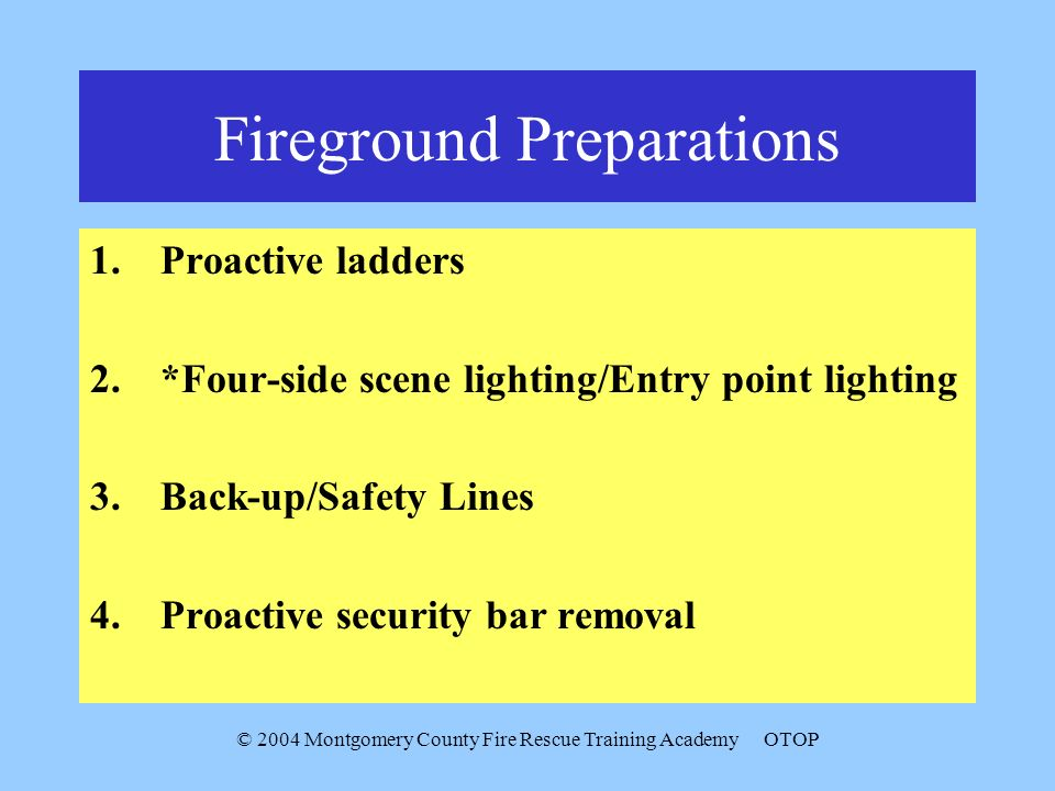 © 2004 Montgomery County Fire Rescue Training AcademyOTOP Fireground Preparations 1.Proactive ladders 2.*Four-side scene lighting/Entry point lighting 3.Back-up/Safety Lines 4.Proactive security bar removal