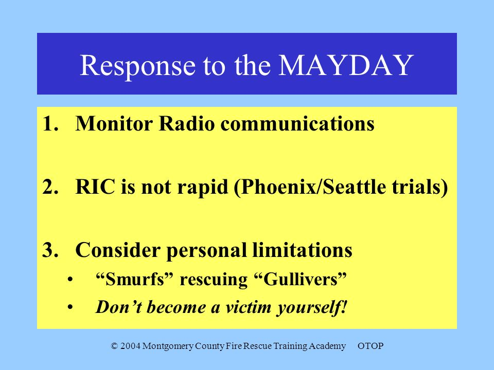 © 2004 Montgomery County Fire Rescue Training AcademyOTOP Response to the MAYDAY 1.Monitor Radio communications 2.RIC is not rapid (Phoenix/Seattle trials) 3.Consider personal limitations Smurfs rescuing Gullivers Dont become a victim yourself!