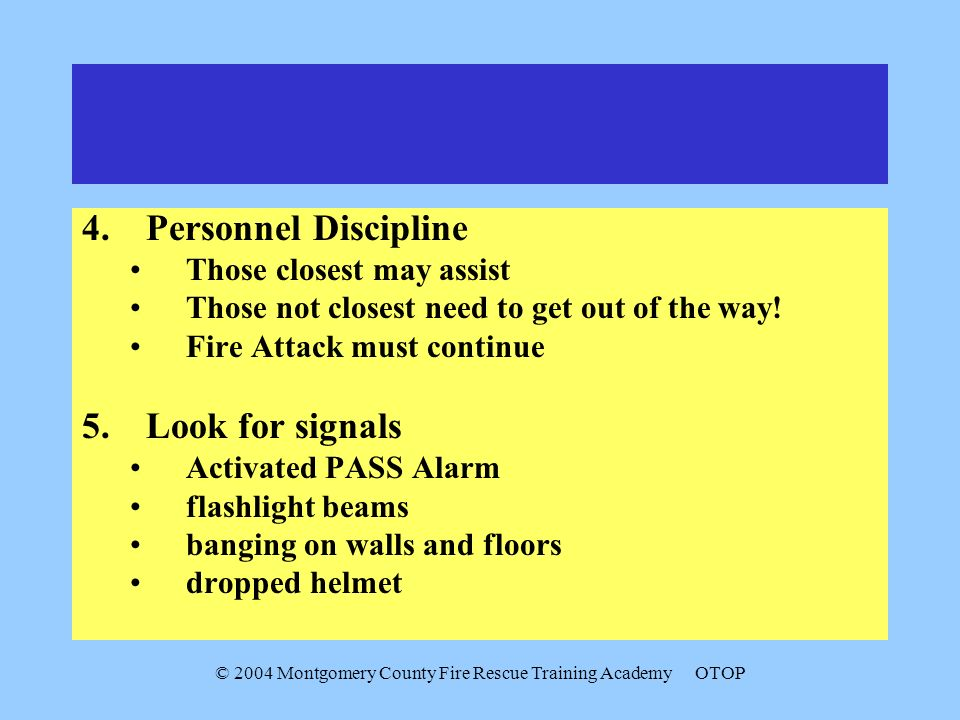 © 2004 Montgomery County Fire Rescue Training AcademyOTOP 4.Personnel Discipline Those closest may assist Those not closest need to get out of the way.