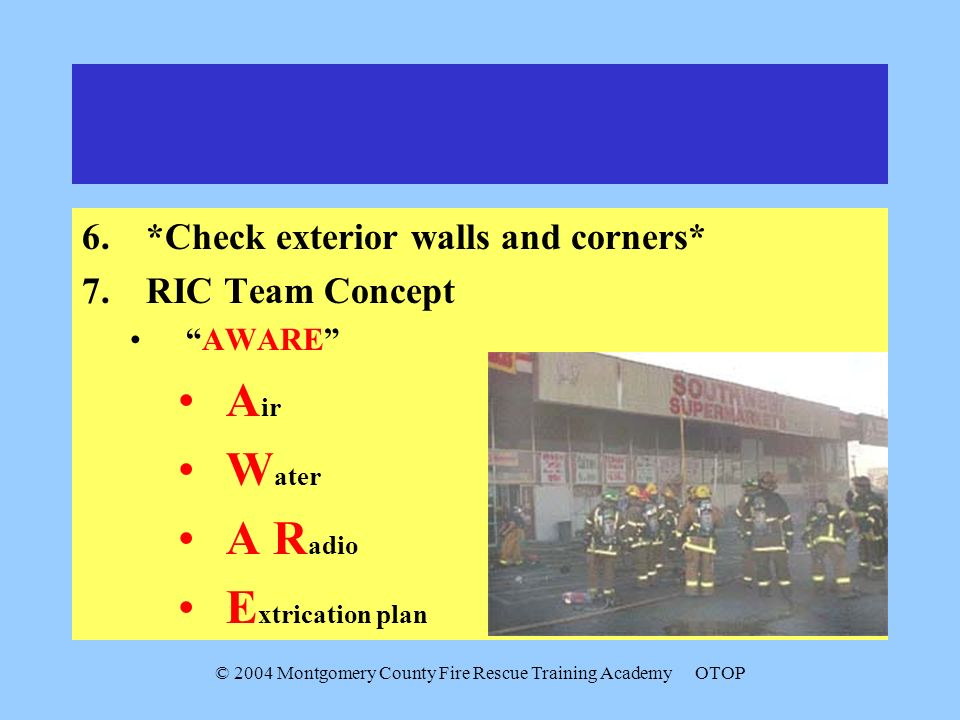 © 2004 Montgomery County Fire Rescue Training AcademyOTOP 6.*Check exterior walls and corners* 7.RIC Team Concept AWARE A ir W ater A R adio E xtricat