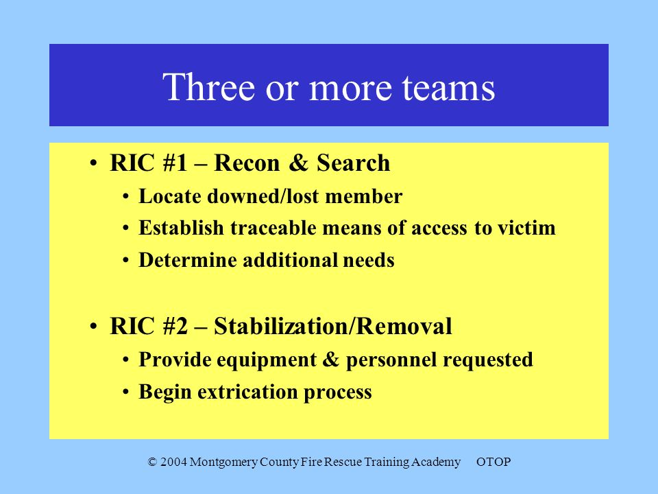© 2004 Montgomery County Fire Rescue Training AcademyOTOP Three or more teams RIC #1 – Recon & Search Locate downed/lost member Establish traceable me