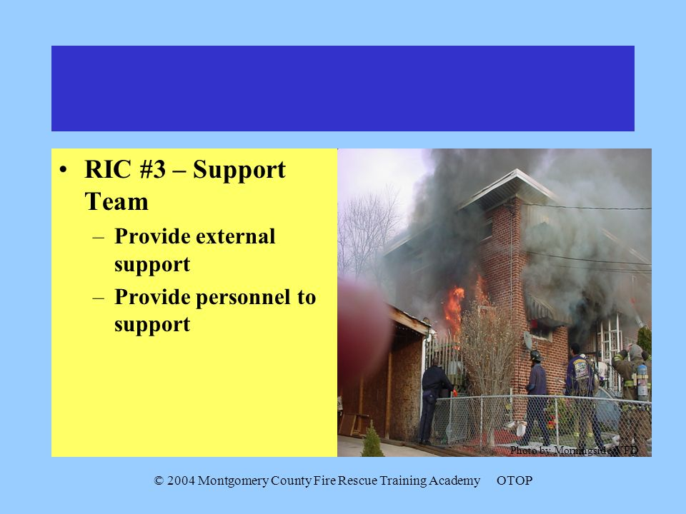 © 2004 Montgomery County Fire Rescue Training AcademyOTOP RIC #3 – Support Team –Provide external support –Provide personnel to support Photo by Morni
