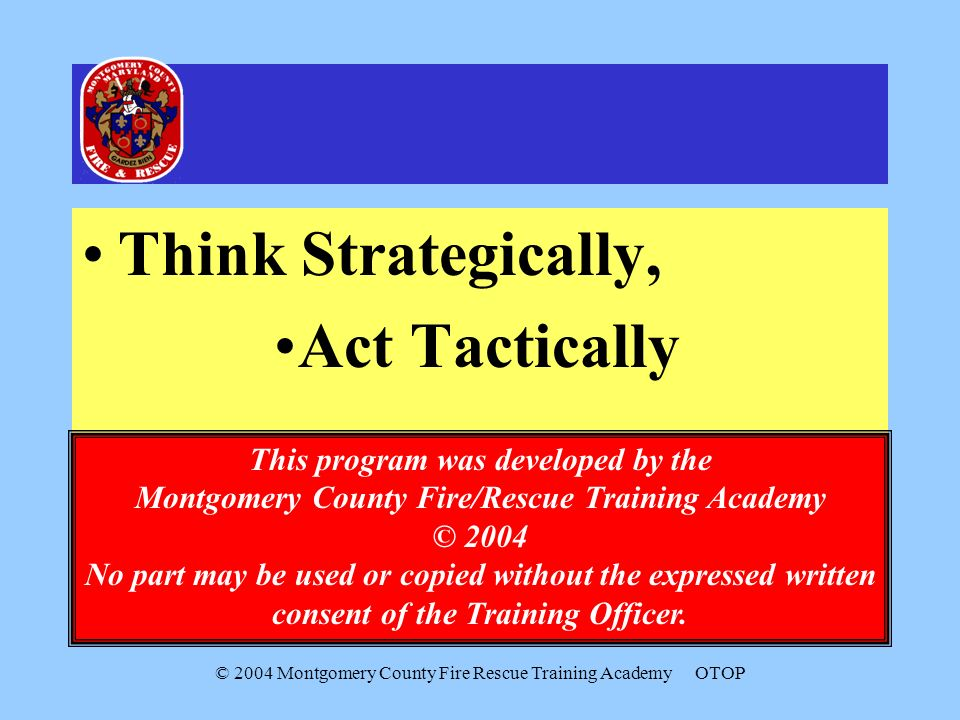 © 2004 Montgomery County Fire Rescue Training AcademyOTOP Think Strategically, Act Tactically This program was developed by the Montgomery County Fire/Rescue Training Academy © 2004 No part may be used or copied without the expressed written consent of the Training Officer.