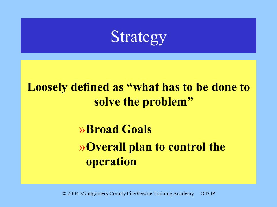 © 2004 Montgomery County Fire Rescue Training AcademyOTOP Strategy Loosely defined as what has to be done to solve the problem »Broad Goals »Overall p