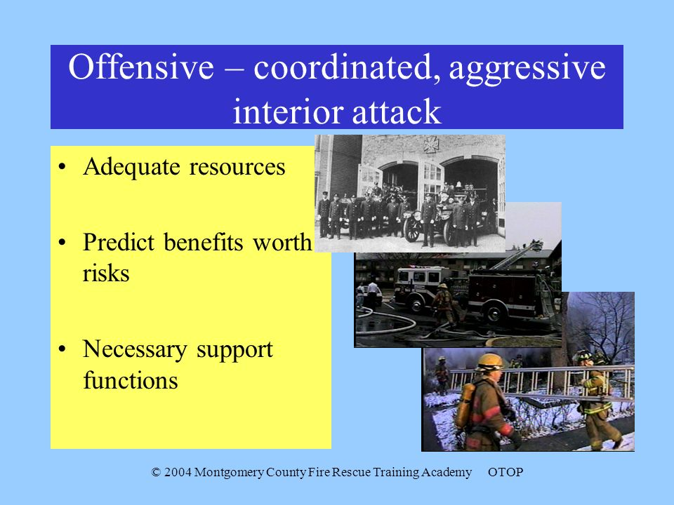 © 2004 Montgomery County Fire Rescue Training AcademyOTOP Offensive – coordinated, aggressive interior attack Adequate resources Predict benefits wort