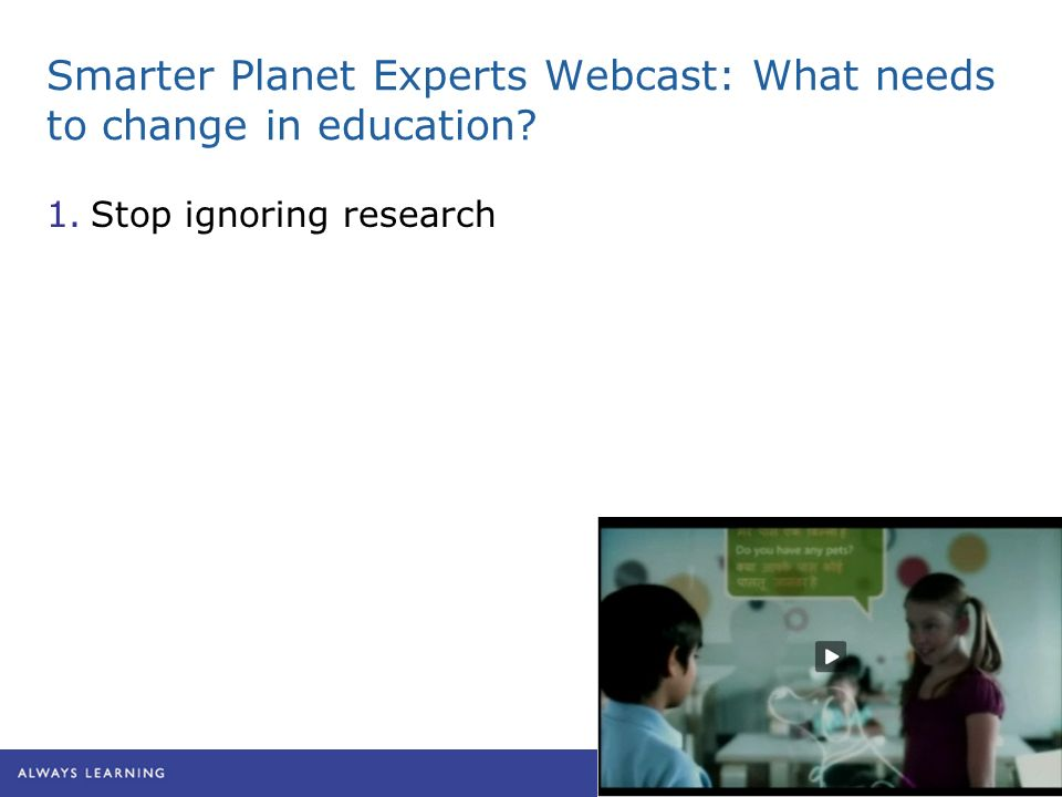 Smarter Planet Experts Webcast: What needs to change in education 1.Stop ignoring research
